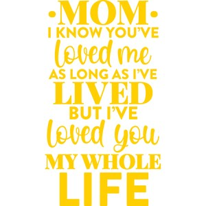 mom I know you've loved me as long as I've lived
