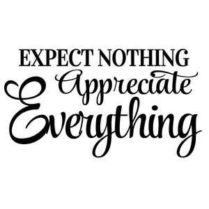 expect nothing appreciate everything