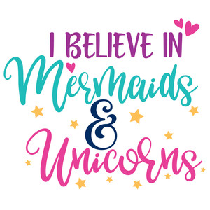 i believe in mermaids & unicorns