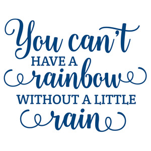 you can't have a raindow without a little rain