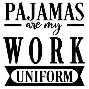 pajamas are my work uniform