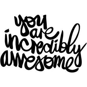 you are incredibly awesome