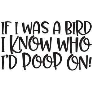 if i was a bird i know who i'd poop on