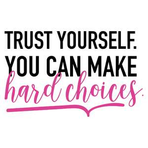 trust yourself. you can make hard choices