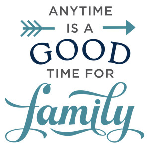 anytime is good time for family phrase