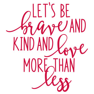 let's be brave and kind and love more than less