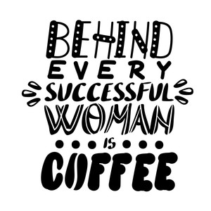 behind every successful woman is coffee