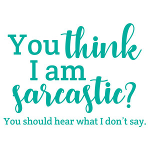 you think i am sarcastic?