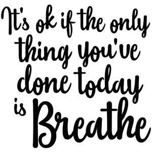 it's ok if the only thing you've done today is breathe