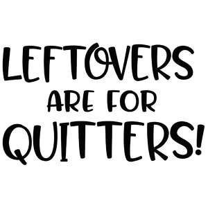 leftovers are for quitters!