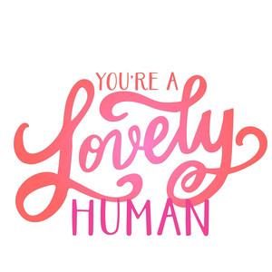 you're a lovely human