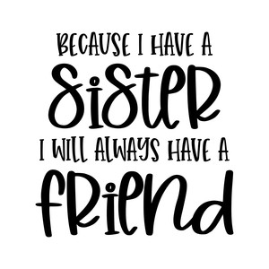 because i have a sister i will always have a friend