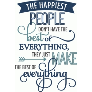 happiest people make best of everything - phrase