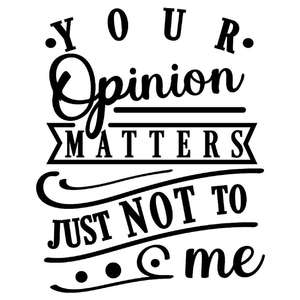 your opinion matters just not to me