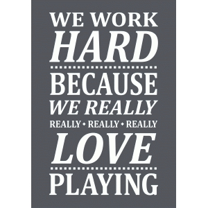 we really love playing – work hard