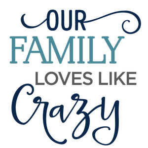 our family loves like crazy phrase