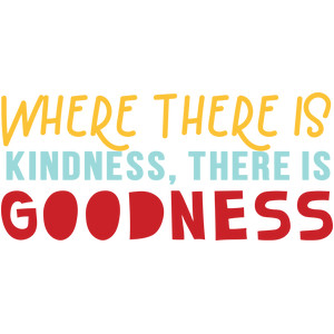 where there is kindness, there is goodness