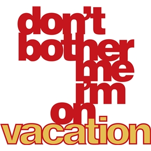 'don't bother me i'm on vacation' phrase