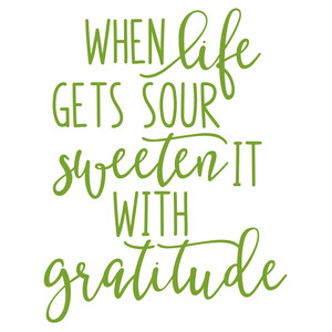 when life gets sour sweeten it with gratitude