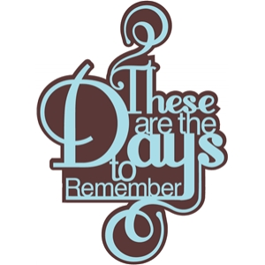 'these are the days to remember' phrase