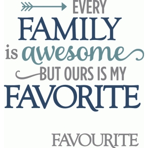 every family is awesome ours favorite - layered phrase