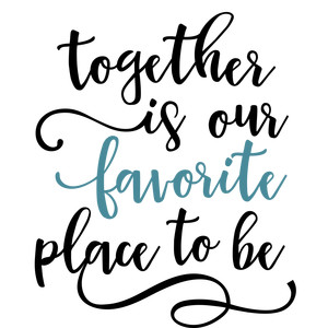 together is our favorite place phrase