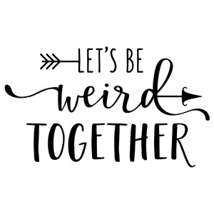 let's be weird together phrase