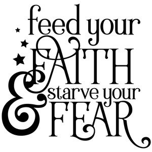 feed your faith & starve your fear