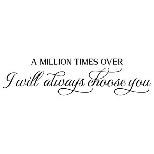 a million times over i will always choose you