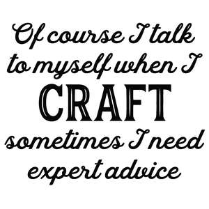 i talk to myself when i craft