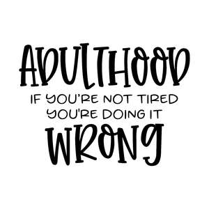 adulthood if you're not tired you're doing it wrong