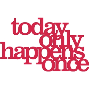 'today only happens once' phrase