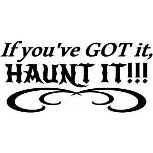 if you've got it, haunt it! saying
