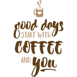 good days start with coffee and you