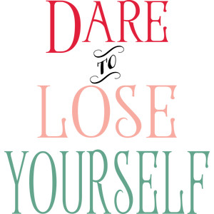 dare to lose yourself