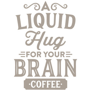 a liquid hug for your brain - coffee
