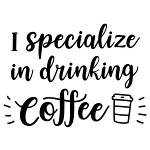 i specialize in drinking coffee