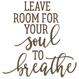 leave room for your soul to breathe