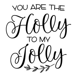 you are the holly to my jolly