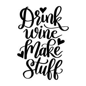 drink wine make stuff