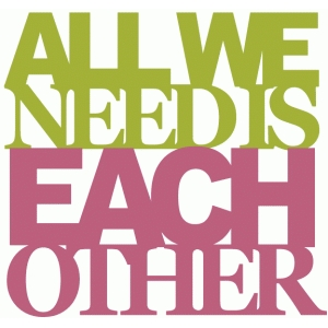 all we need is each other