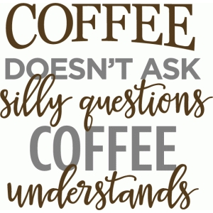 coffee doesn't ask silly questions phrase