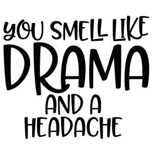 you smell like drama and a headache