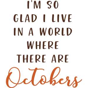 i'm glad we live in a world where there are octobers