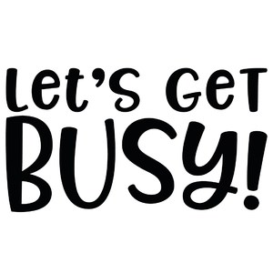 let's get busy!