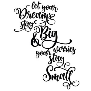 let your dreams stay big and your worries stay small