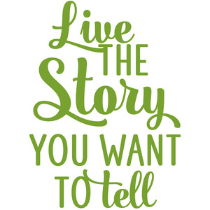 live the story you want to tell