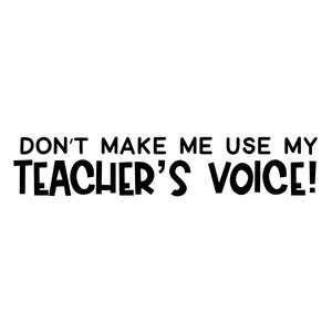 don't make me use my teacher's voice