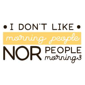 i don't like morning people nor people nor mornings