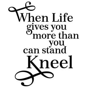 when life gives you more than you can stand - kneel